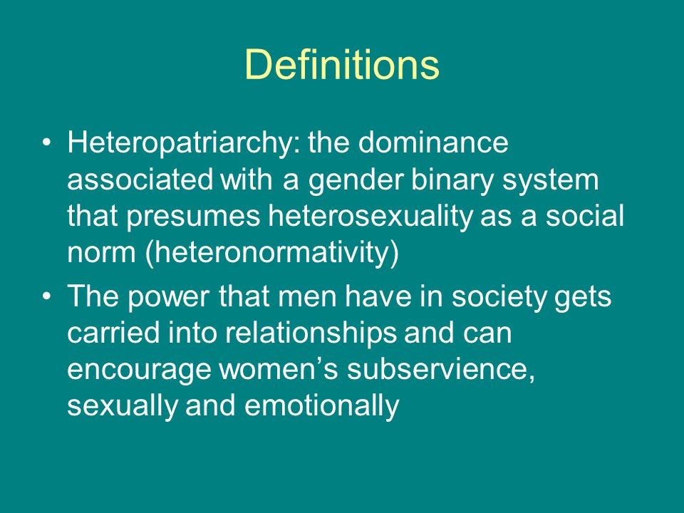Definitions Heteropatriarchy: the dominance associated with a gender binary system that presumes heterosexuality as a social norm (heteronormativity)