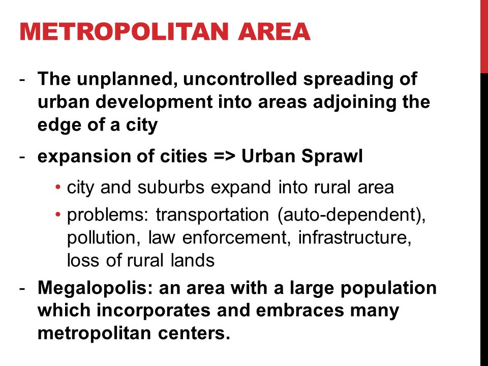 Metropolitan area The unplanned, uncontrolled spreading of urban development into areas adjoining the edge of a city.