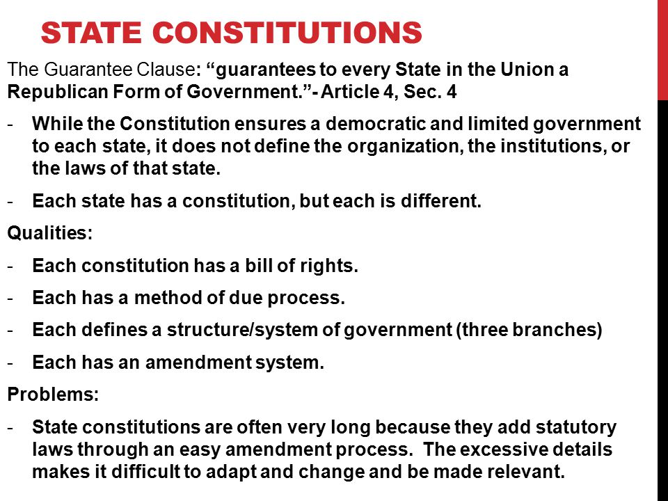 State Constitutions The Guarantee Clause: guarantees to every State in the Union a Republican Form of Government. - Article 4, Sec. 4.