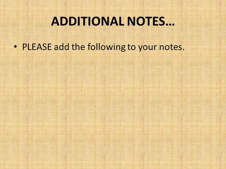 ADDITIONAL NOTES… PLEASE add the following to your notes.