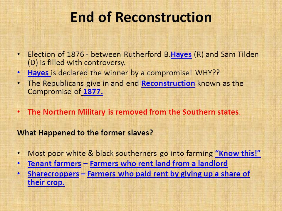 End of Reconstruction Election of 1876 - between Rutherford B.Hayes (R) and Sam Tilden (D) is filled with controversy.
