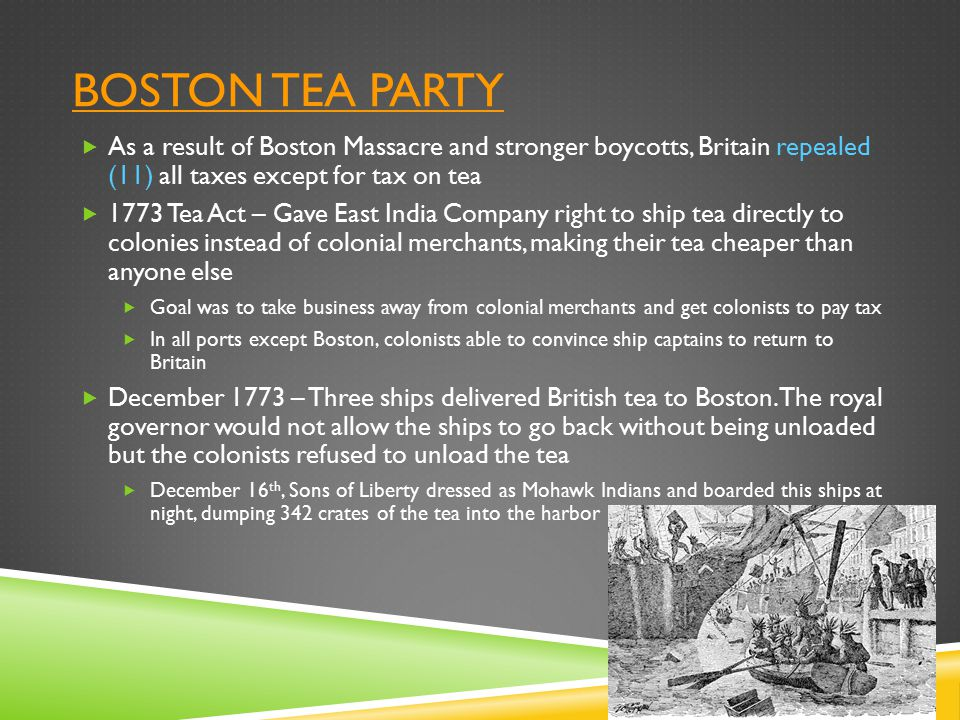 Boston tea party As a result of Boston Massacre and stronger boycotts, Britain repealed (11) all taxes except for tax on tea.
