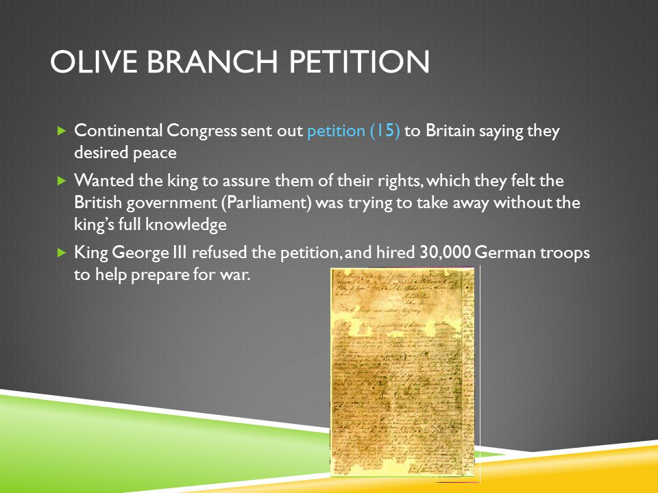 Olive Branch Petition Continental Congress sent out petition (15) to Britain saying they desired peace.