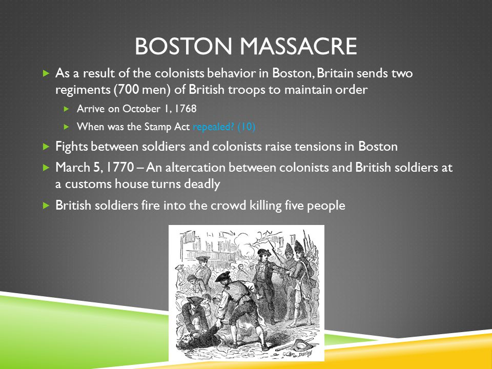 Boston massacre As a result of the colonists behavior in Boston, Britain sends two regiments (700 men) of British troops to maintain order.