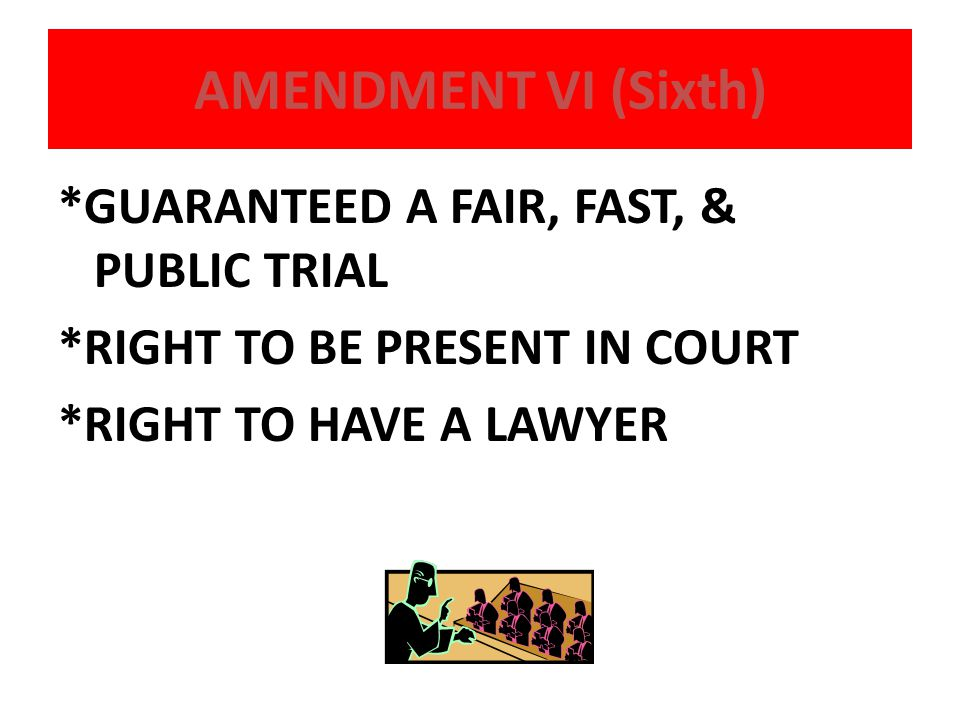 AMENDMENT VI (Sixth) *GUARANTEED A FAIR, FAST, & PUBLIC TRIAL *RIGHT TO BE PRESENT IN COURT *RIGHT TO HAVE A LAWYER