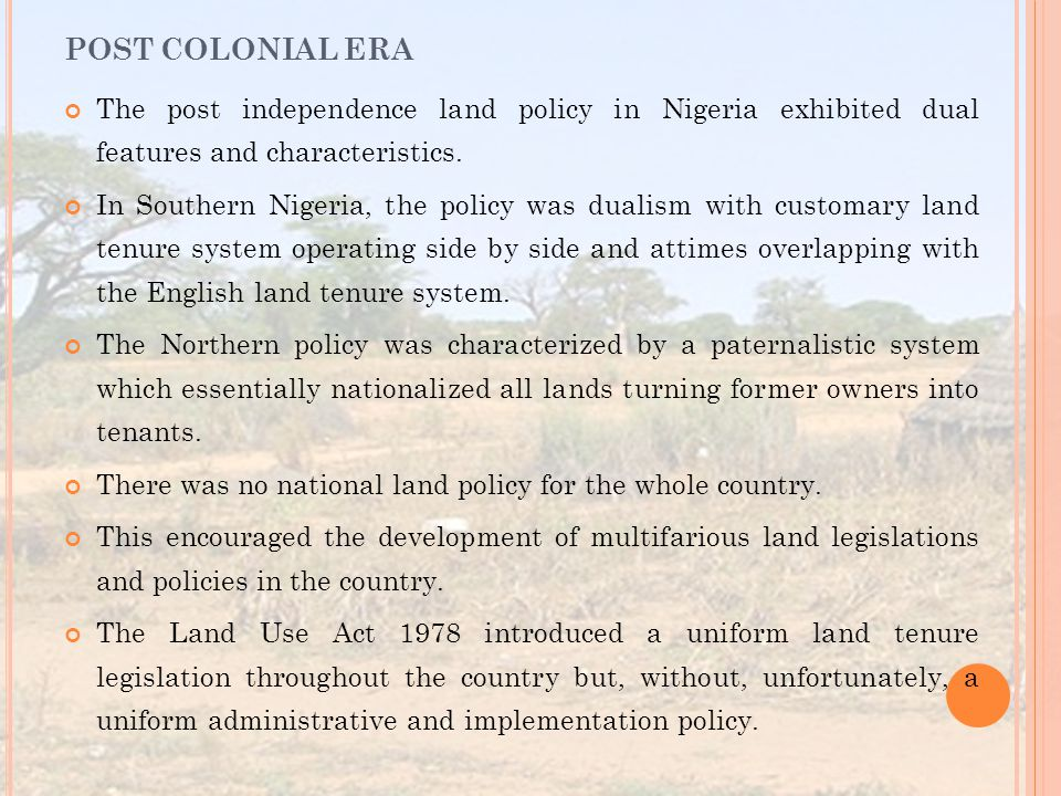 POST COLONIAL ERA The post independence land policy in Nigeria exhibited dual features and characteristics.