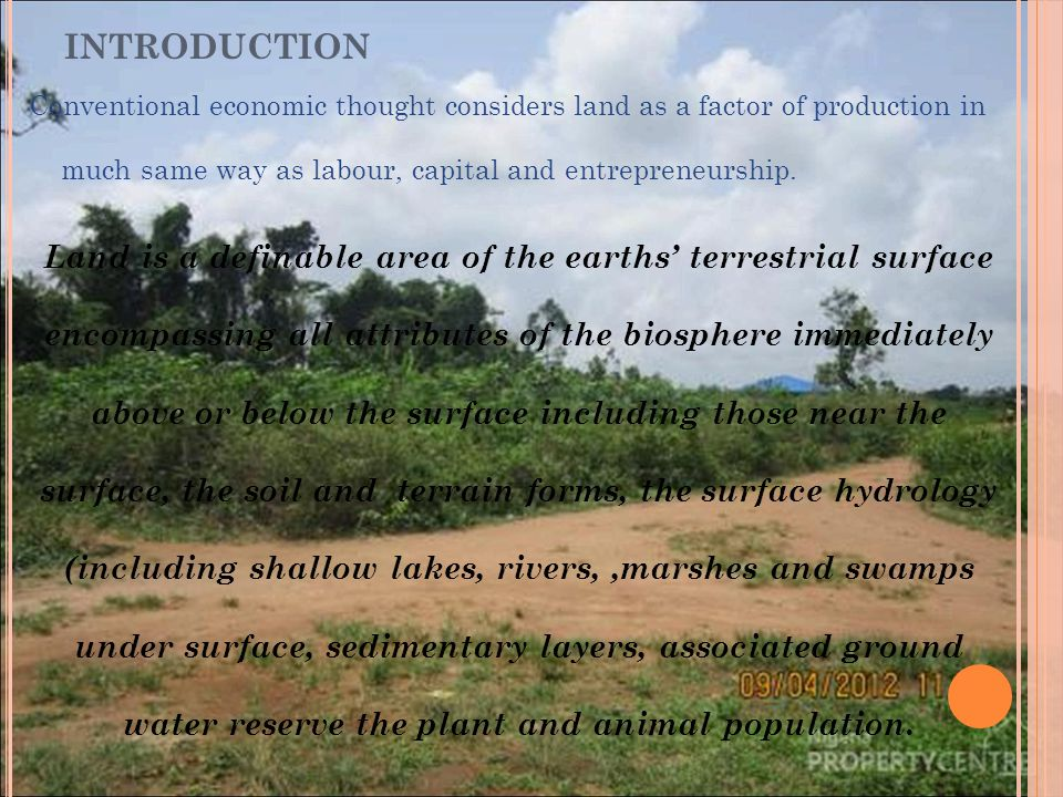 INTRODUCTION Conventional economic thought considers land as a factor of production in much same way as labour, capital and entrepreneurship.