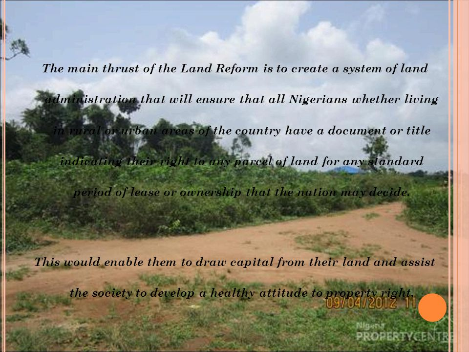 The main thrust of the Land Reform is to create a system of land administration that will ensure that all Nigerians whether living in rural or urban areas of the country have a document or title indicating their right to any parcel of land for any standard period of lease or ownership that the nation may decide.