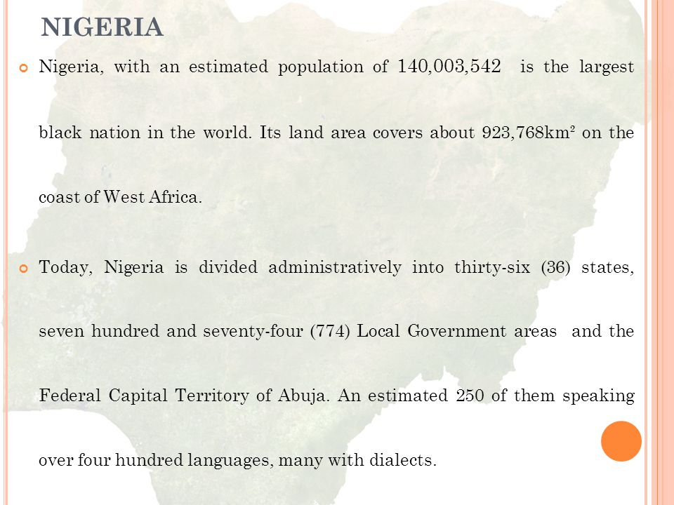 Nigeria, with an estimated population of 140,003,542 is the largest black nation in the world. Its land area covers about 923,768km² on the coast of West Africa.
