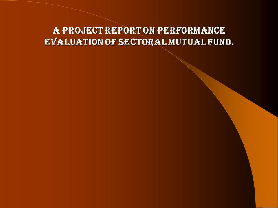 A PROJECT REPORT ON PERFORMANCE EVALUATION OF SECTORAL MUTUAL FUND.