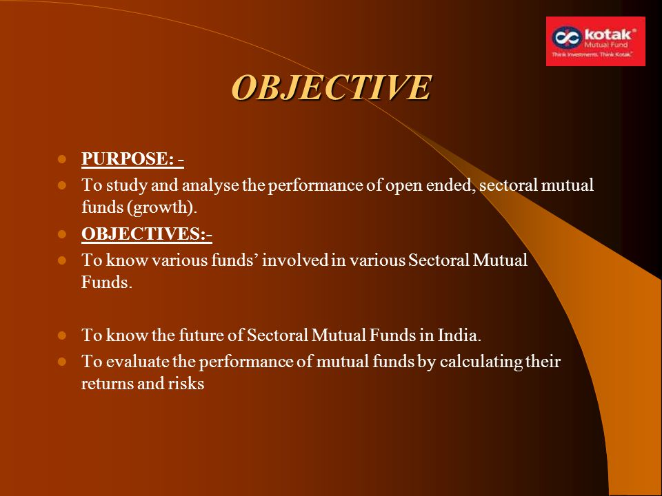 OBJECTIVE PURPOSE: - To study and analyse the performance of open ended, sectoral mutual funds (growth).
