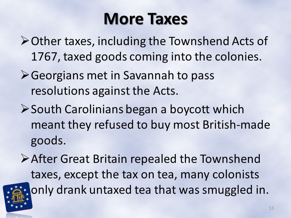 More Taxes Other taxes, including the Townshend Acts of 1767, taxed goods coming into the colonies.