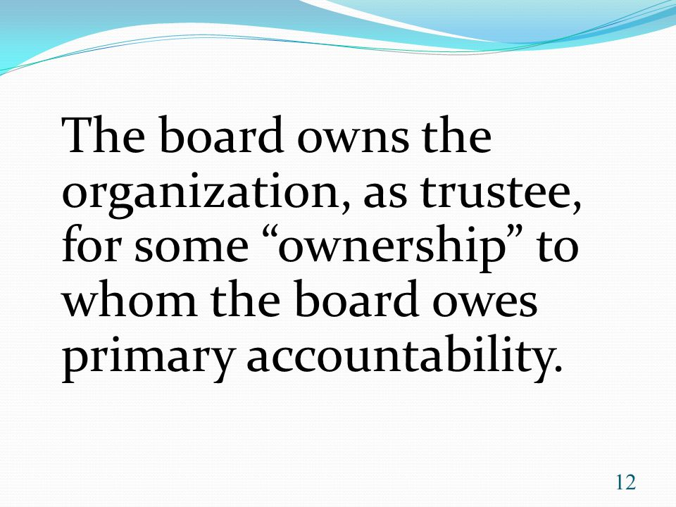 The board owns the organization, as trustee, for some ownership to whom the board owes primary accountability.