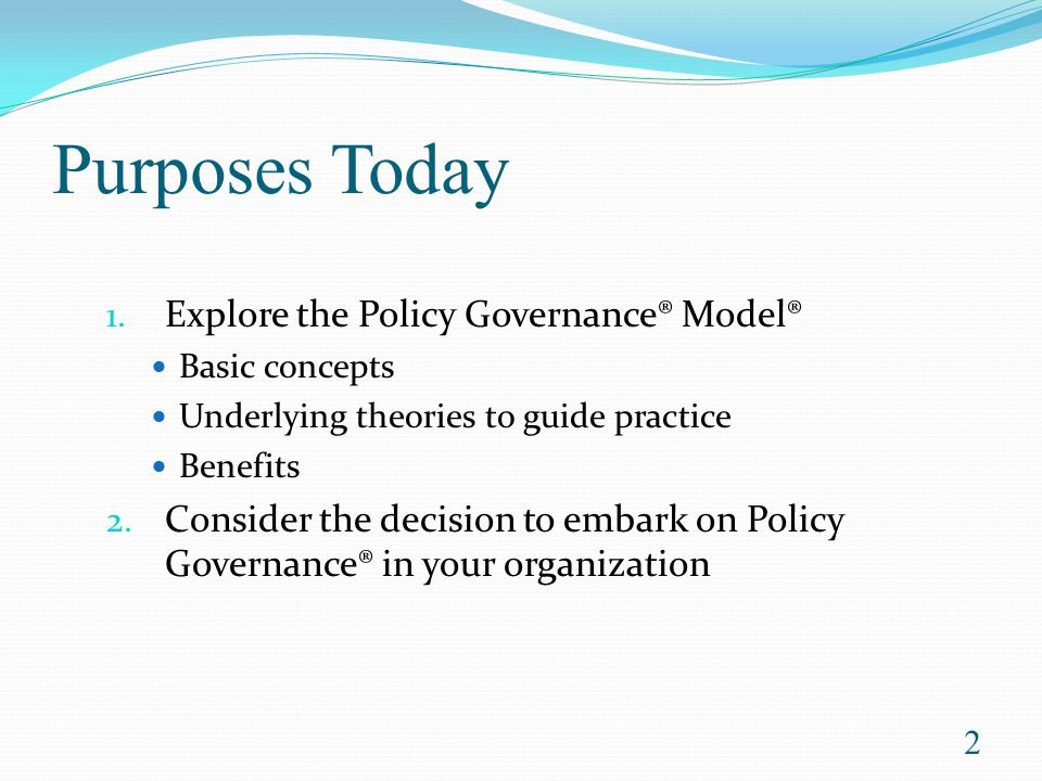 Purposes Today Explore the Policy Governance® Model®