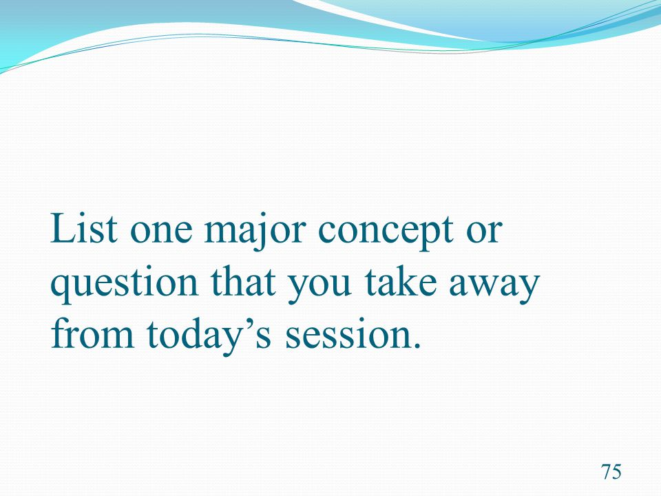 List one major concept or question that you take away from today's session.