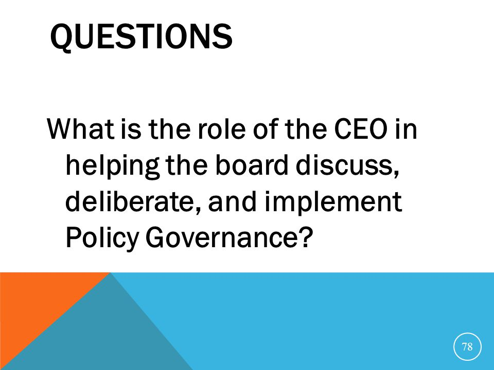 Questions What is the role of the CEO in helping the board discuss, deliberate, and implement Policy Governance