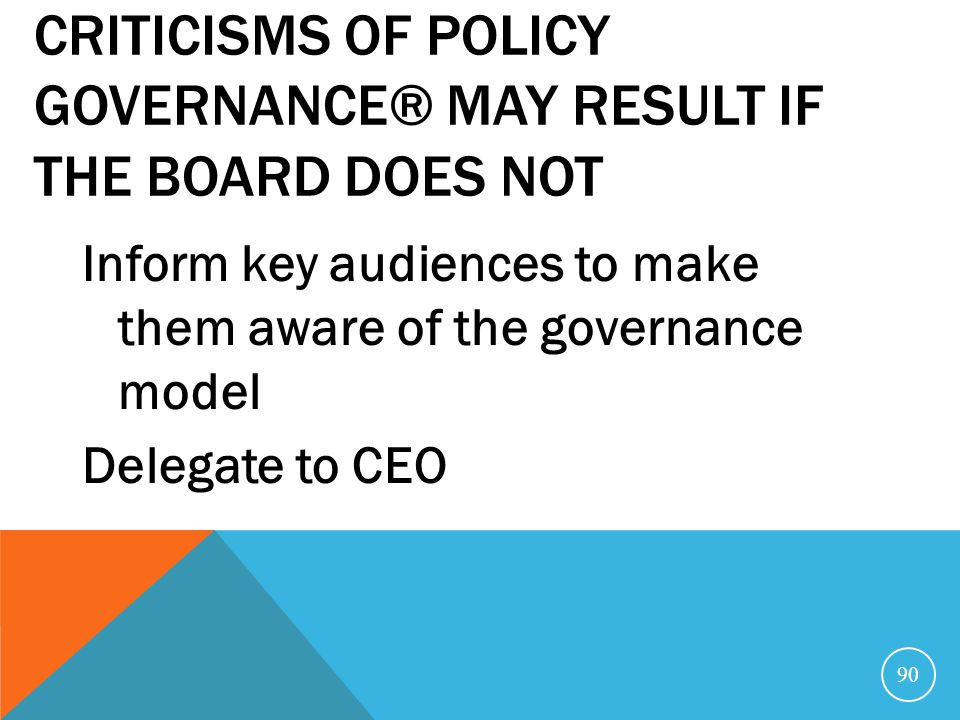 Criticisms of Policy Governance® may result if the Board does not
