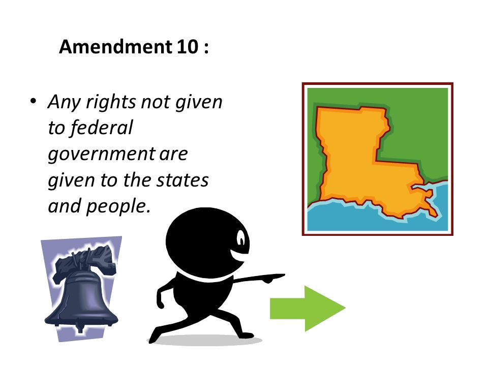 Amendment 10 : Any rights not given to federal government are given to the states and people.