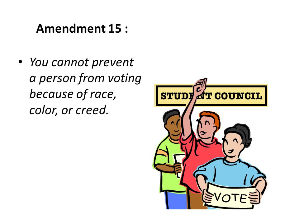 Amendment 15 : You cannot prevent a person from voting because of race, color, or creed.