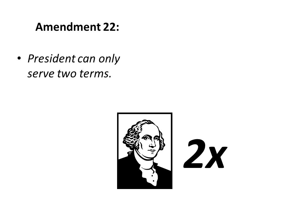 Amendment 22: President can only serve two terms. 2x