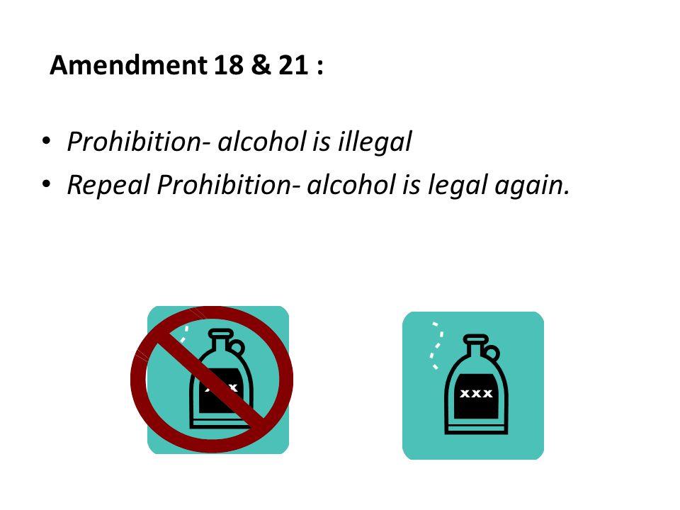 Amendment 18 & 21 : Prohibition- alcohol is illegal Repeal Prohibition- alcohol is legal again.