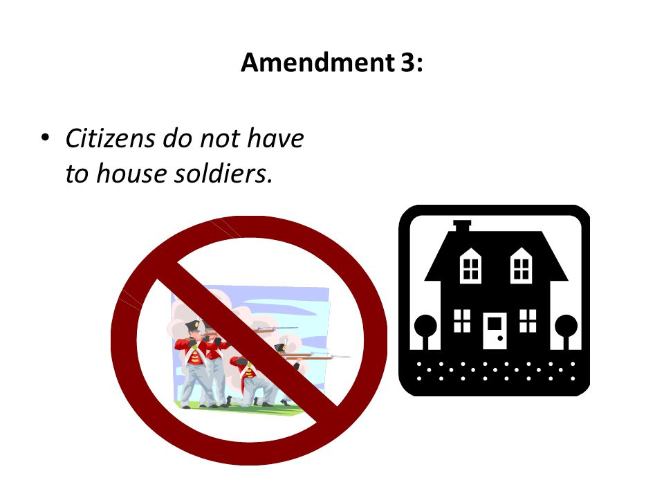Amendment 3: Citizens do not have to house soldiers.
