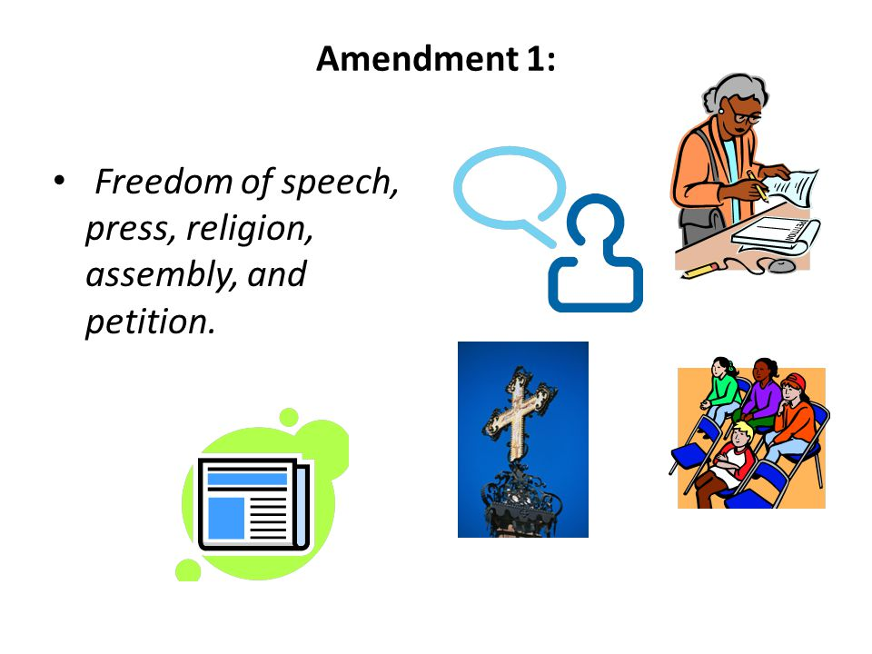 Amendment 1: Freedom of speech, press, religion, assembly, and petition.