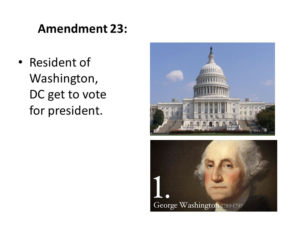 Amendment 23: Resident of Washington, DC get to vote for president.