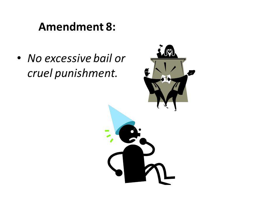Amendment 8: No excessive bail or cruel punishment.