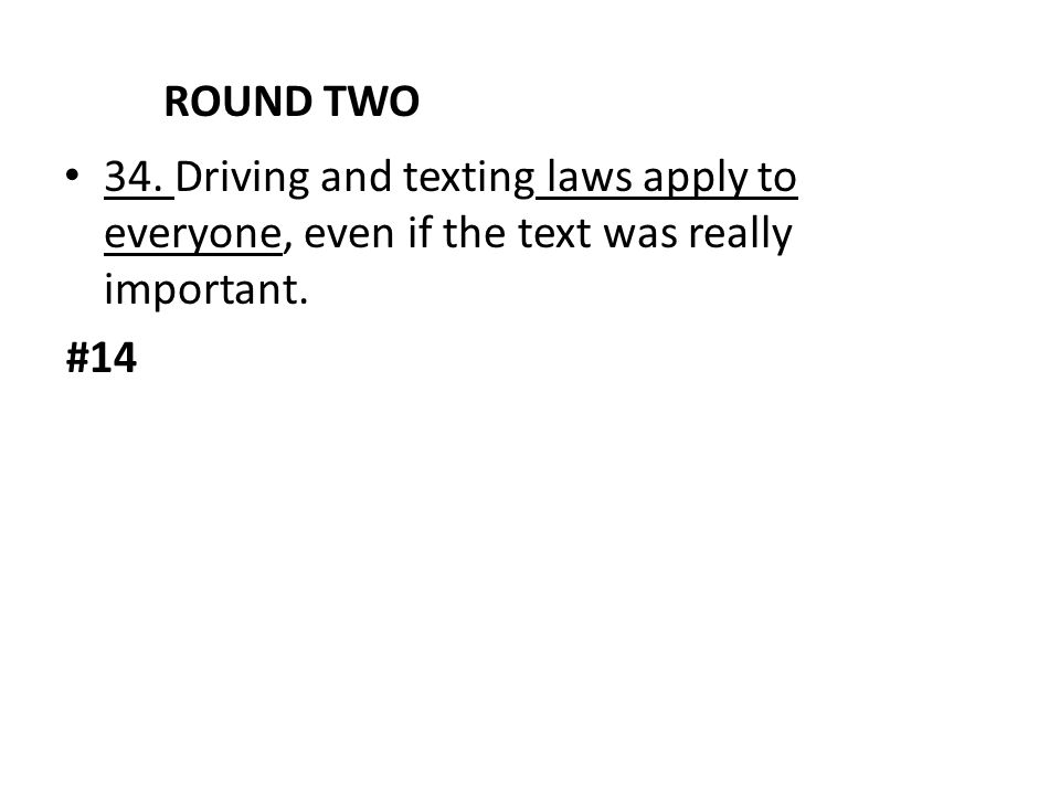 ROUND TWO 34. Driving and texting laws apply to everyone, even if the text was really important.