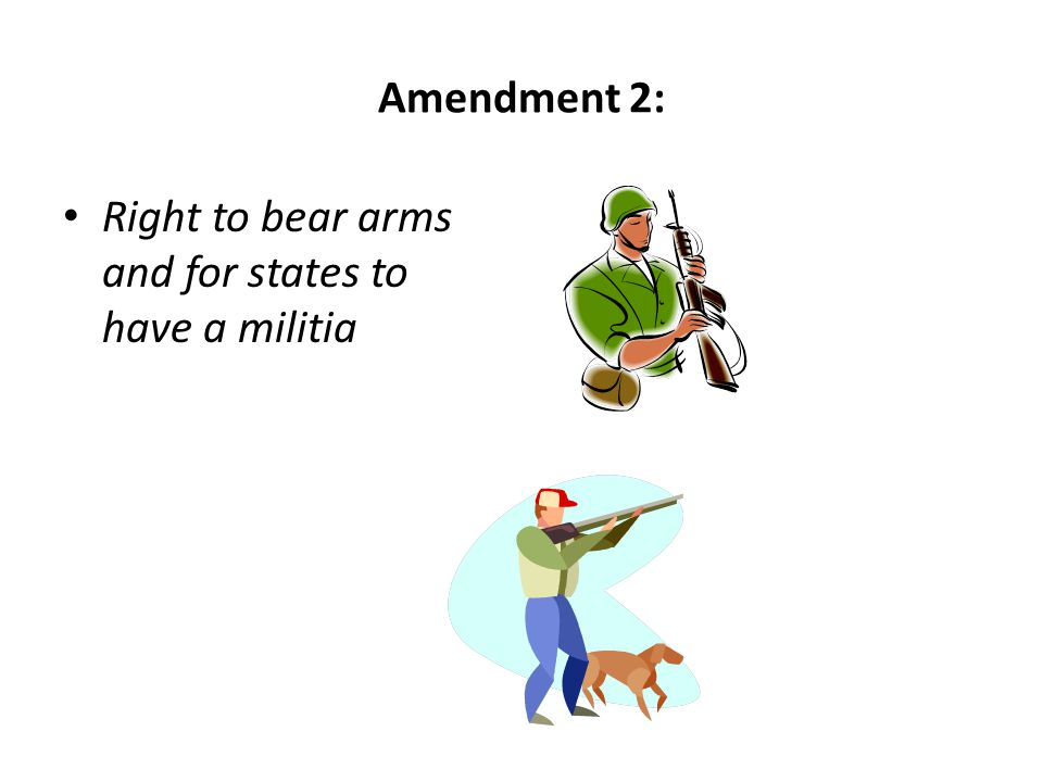 Amendment 2: Right to bear arms and for states to have a militia