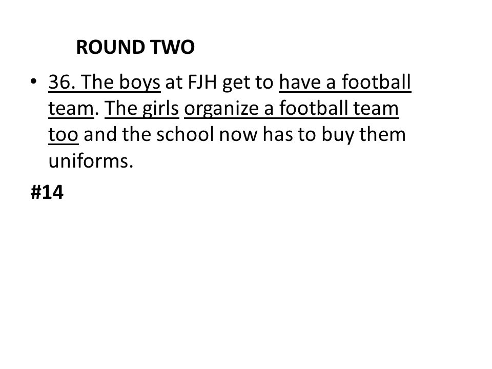 ROUND TWO 36. The boys at FJH get to have a football team. The girls organize a football team too and the school now has to buy them uniforms.
