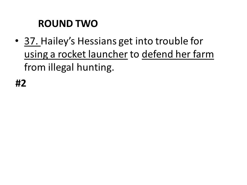 ROUND TWO 37. Hailey's Hessians get into trouble for using a rocket launcher to defend her farm from illegal hunting.