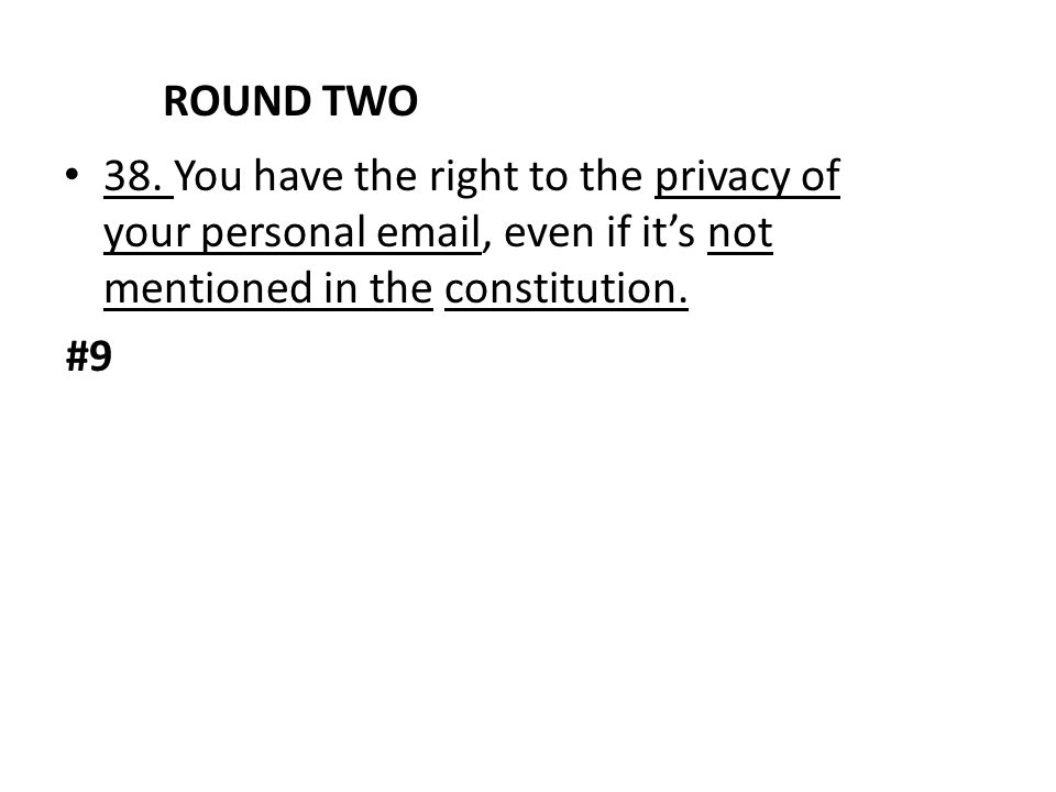 ROUND TWO 38. You have the right to the privacy of your personal email, even if it's not mentioned in the constitution.