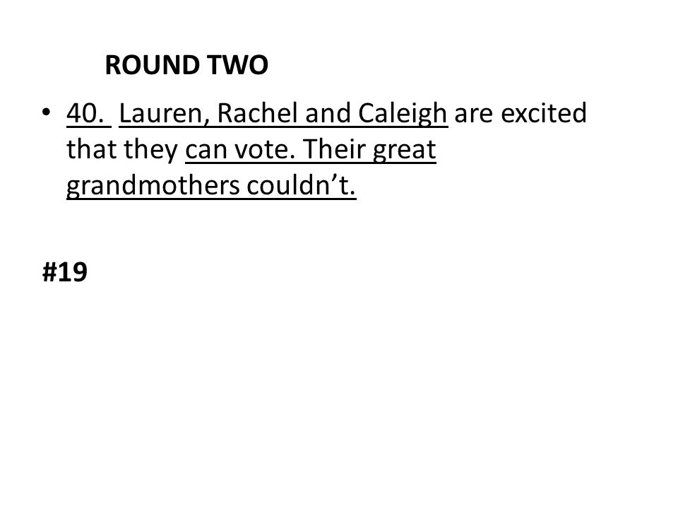 ROUND TWO 40. Lauren, Rachel and Caleigh are excited that they can vote. Their great grandmothers couldn't.