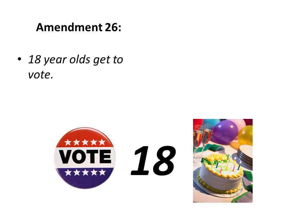 Amendment 26: 18 year olds get to vote. 18