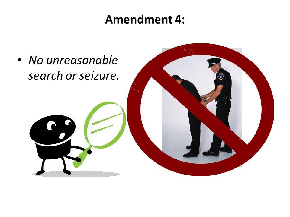 Amendment 4: No unreasonable search or seizure.