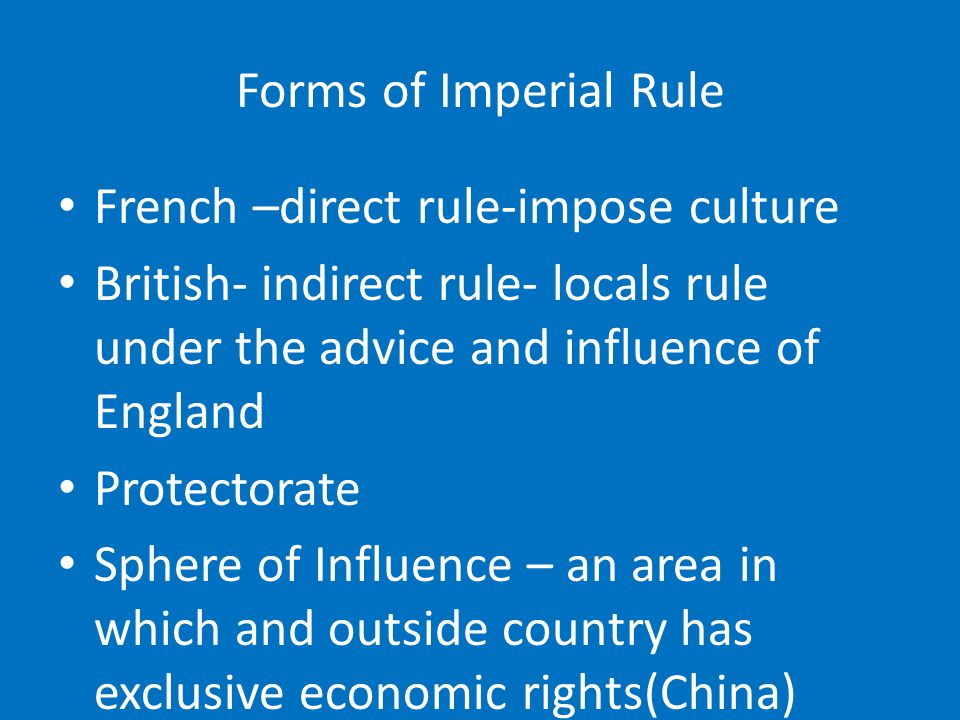 Forms of Imperial Rule French –direct rule-impose culture. British- indirect rule- locals rule under the advice and influence of England.