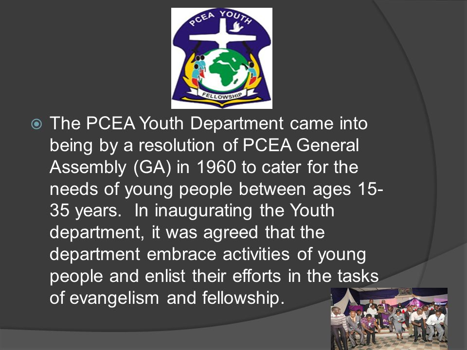 The PCEA Youth Department came into being by a resolution of PCEA General Assembly (GA) in 1960 to cater for the needs of young people between ages 15-35 years. In inaugurating the Youth department, it was agreed that the department embrace activities of young people and enlist their efforts in the tasks of evangelism and fellowship.