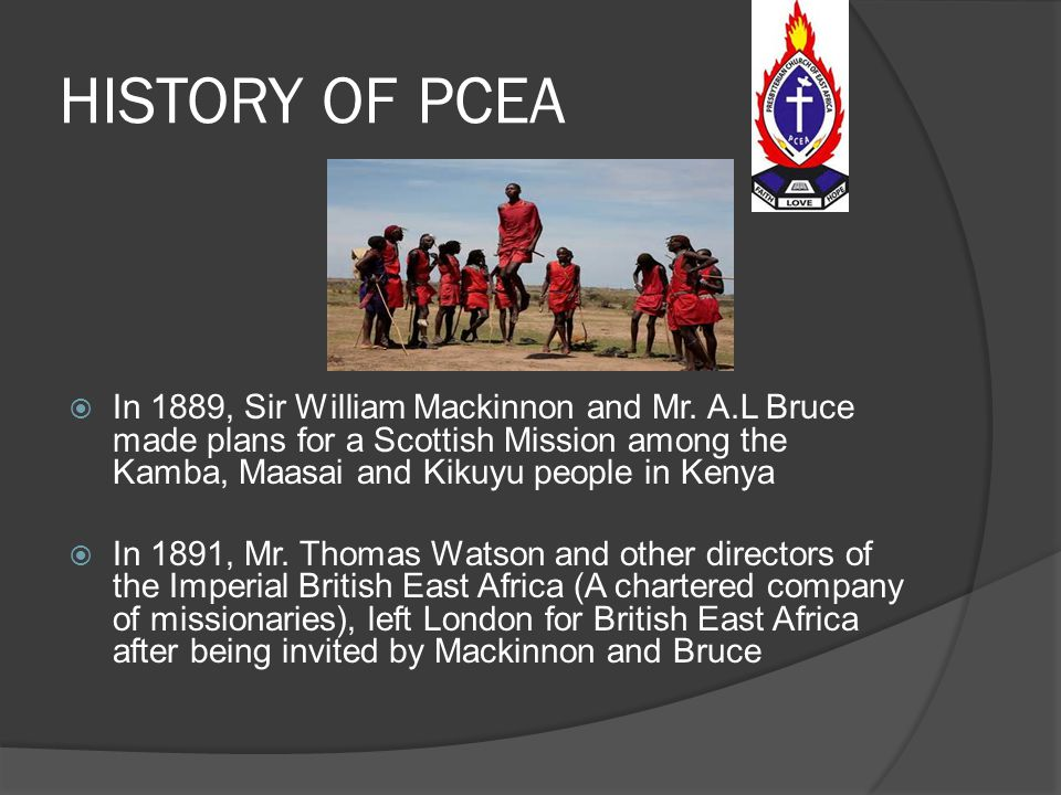 HISTORY OF PCEA In 1889, Sir William Mackinnon and Mr. A.L Bruce made plans for a Scottish Mission among the Kamba, Maasai and Kikuyu people in Kenya.