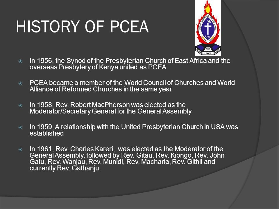 HISTORY OF PCEA In 1956, the Synod of the Presbyterian Church of East Africa and the overseas Presbytery of Kenya united as PCEA.