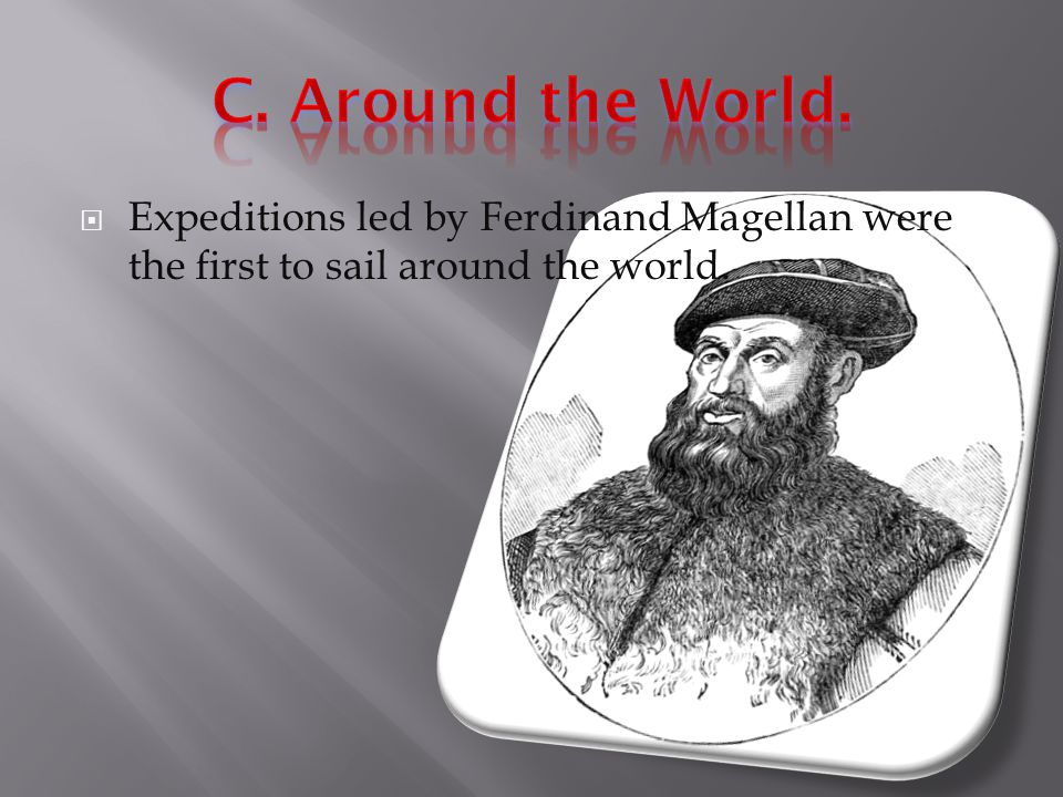 C. Around the World. Expeditions led by Ferdinand Magellan were the first to sail around the world.