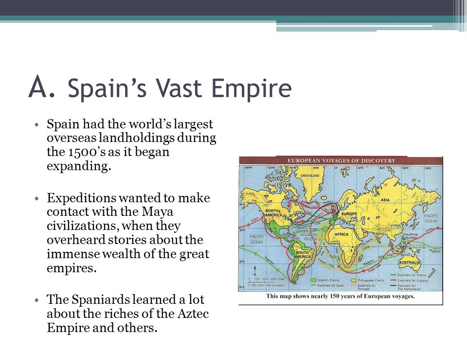 A. Spain's Vast Empire Spain had the world's largest overseas landholdings during the 1500's as it began expanding.