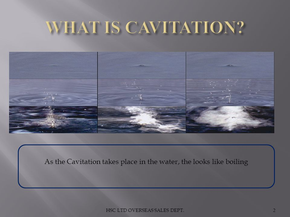 WHAT IS CAVITATION. As the Cavitation takes place in the water, the looks like boiling.