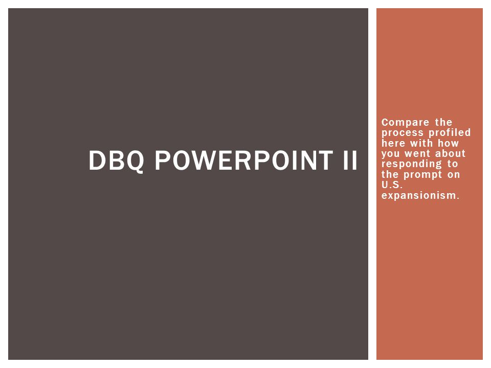 DBQ Powerpoint II Compare the process profiled here with how you went about responding to the prompt on U.S.