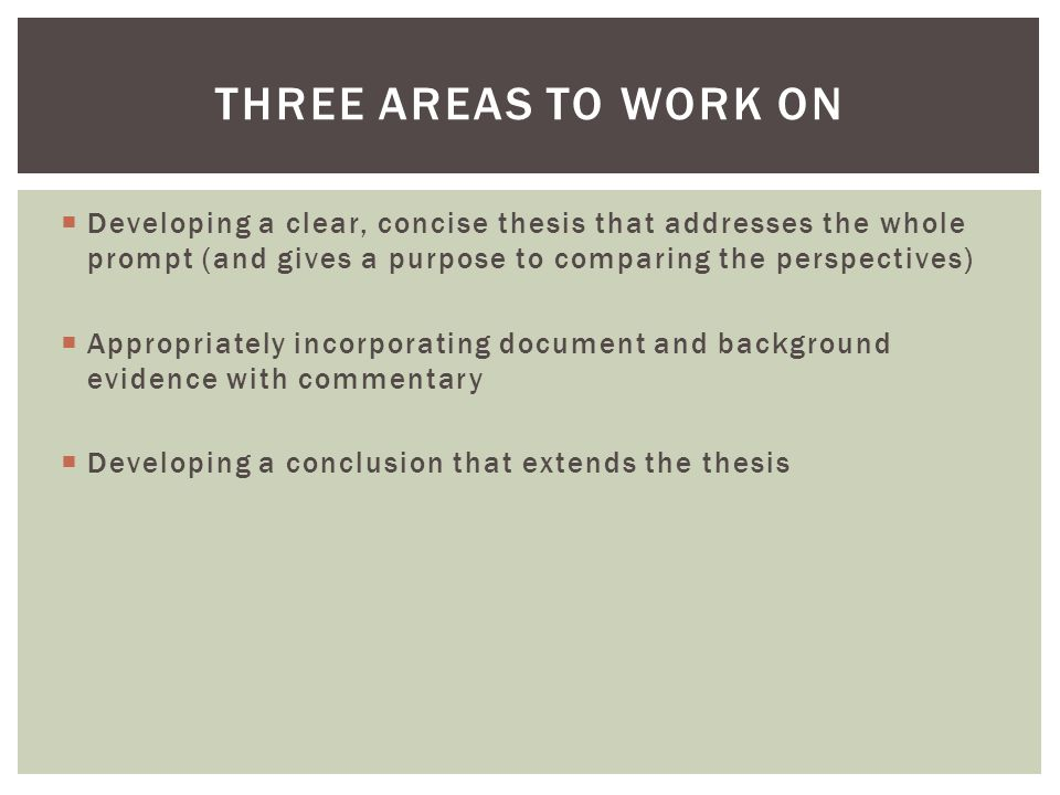 Three Areas to Work on Developing a clear, concise thesis that addresses the whole prompt (and gives a purpose to comparing the perspectives)