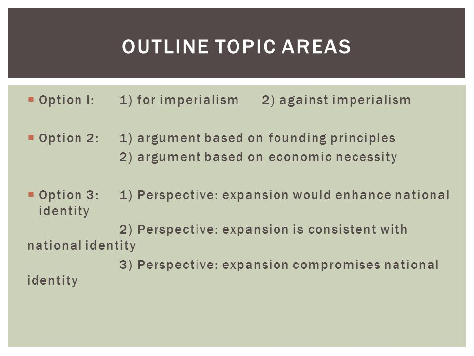 Outline Topic Areas Option I: 1) for imperialism 2) against imperialism. Option 2: 1) argument based on founding principles.