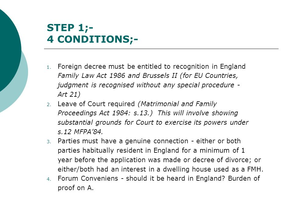 STEP 1;- 4 CONDITIONS;- Foreign decree must be entitled to recognition in England. Family Law Act 1986 and Brussels II (for EU Countries,