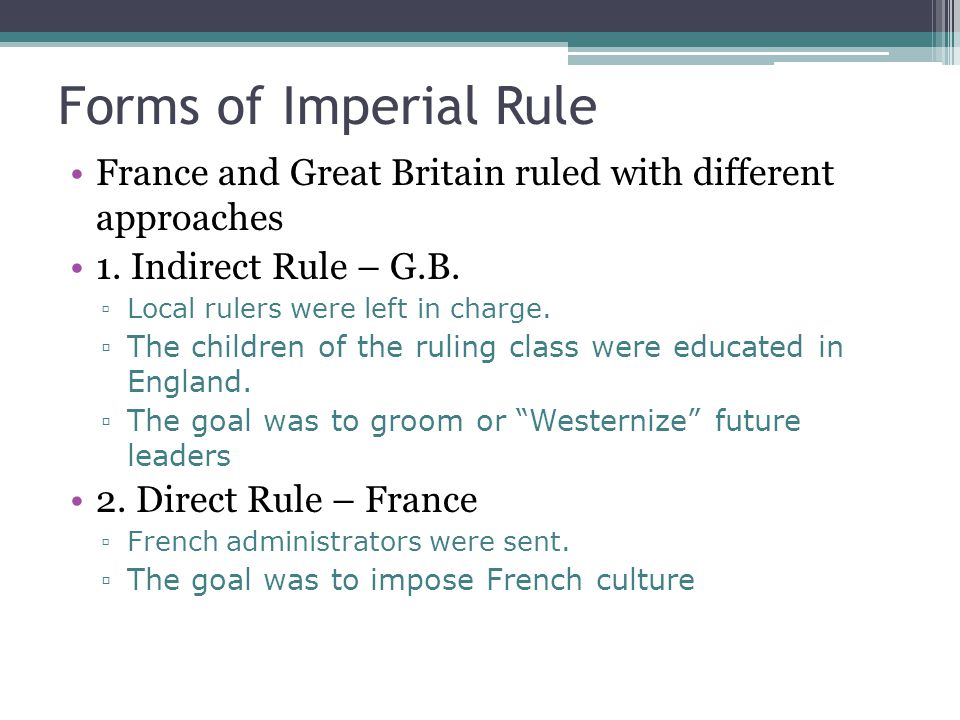 Forms of Imperial Rule France and Great Britain ruled with different approaches. 1. Indirect Rule – G.B.