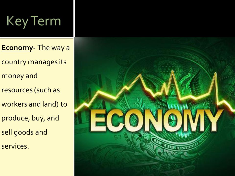 Key Term Economy- The way a country manages its money and resources (such as workers and land) to produce, buy, and sell goods and services.